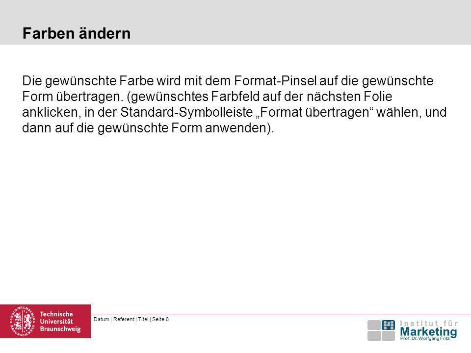 Datum | Referent | Titel | Seite 6 Farben ändern Die gewünschte Farbe wird mit dem Format-Pinsel auf die gewünschte Form übertragen.