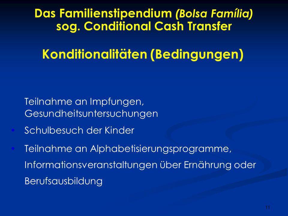 11 Das Familienstipendium (Bolsa Família) sog. Conditional Cash Transfer Konditionalitäten (Bedingungen) Teilnahme an Impfungen, Gesundheitsuntersuchu
