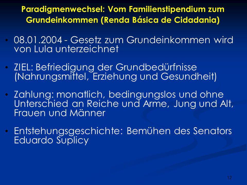 12 Paradigmenwechsel: Vom Familienstipendium zum Grundeinkommen (Renda Básica de Cidadania) 08.01.2004 - Gesetz zum Grundeinkommen wird von Lula unter