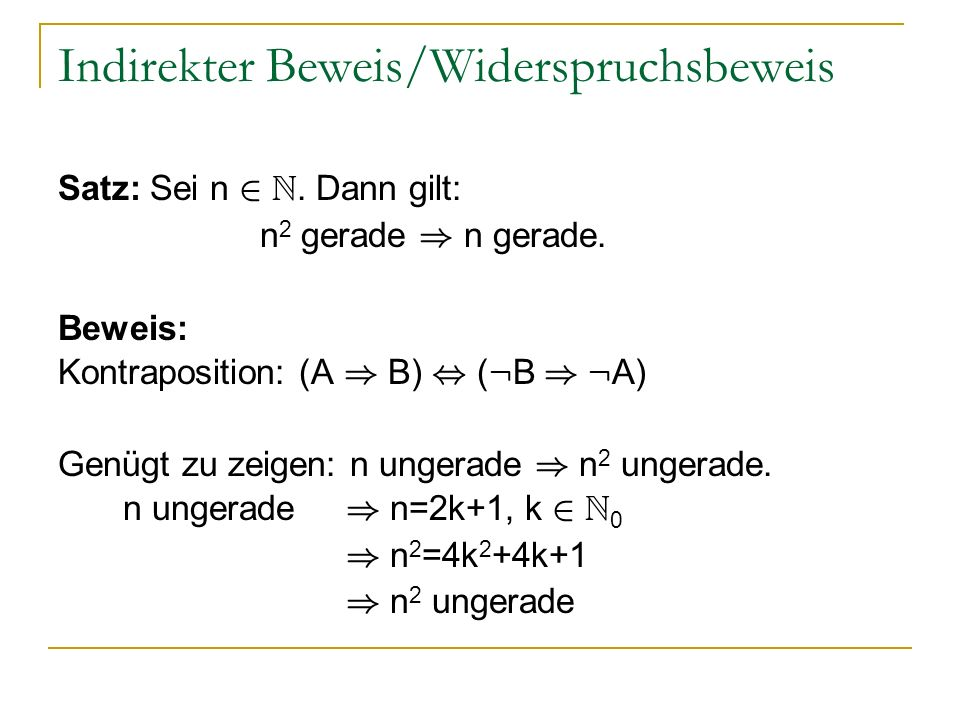 Indirekter Beweis/Widerspruchsbeweis Satz: Sei n 2 N. Dann gilt: n 2 gerade ) n gerade. Beweis: Kontraposition: (A ) B), ( : B ) : A) Genügt zu zeigen