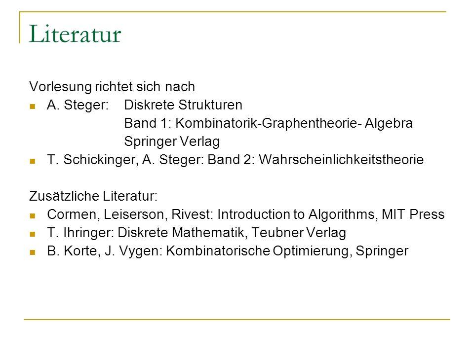 Literatur Vorlesung richtet sich nach A. Steger: Diskrete Strukturen Band 1: Kombinatorik-Graphentheorie- Algebra Springer Verlag T. Schickinger, A. S