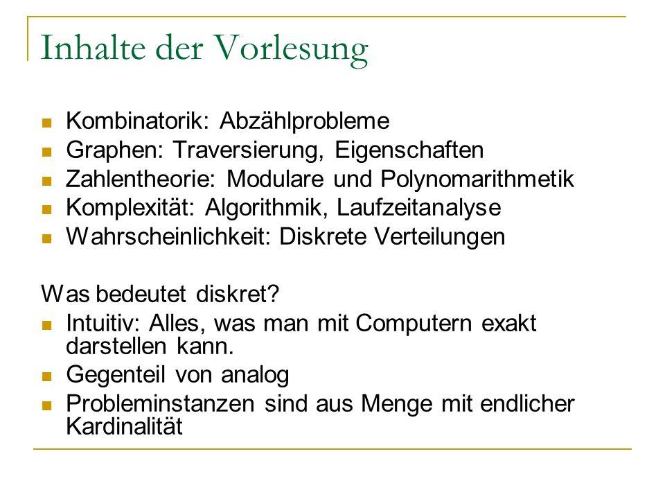 Inhalte der Vorlesung Kombinatorik: Abzählprobleme Graphen: Traversierung, Eigenschaften Zahlentheorie: Modulare und Polynomarithmetik Komplexität: Al