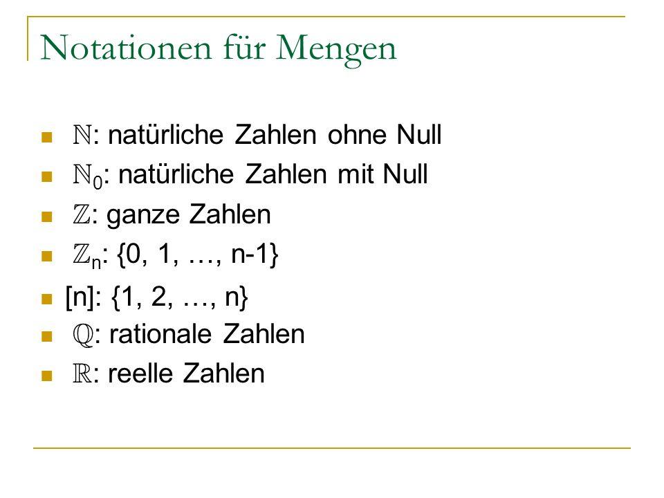 Notationen für Mengen N : natürliche Zahlen ohne Null N 0 : natürliche Zahlen mit Null Z : ganze Zahlen Z n : {0, 1, …, n-1} [n]: {1, 2, …, n} Q : rat