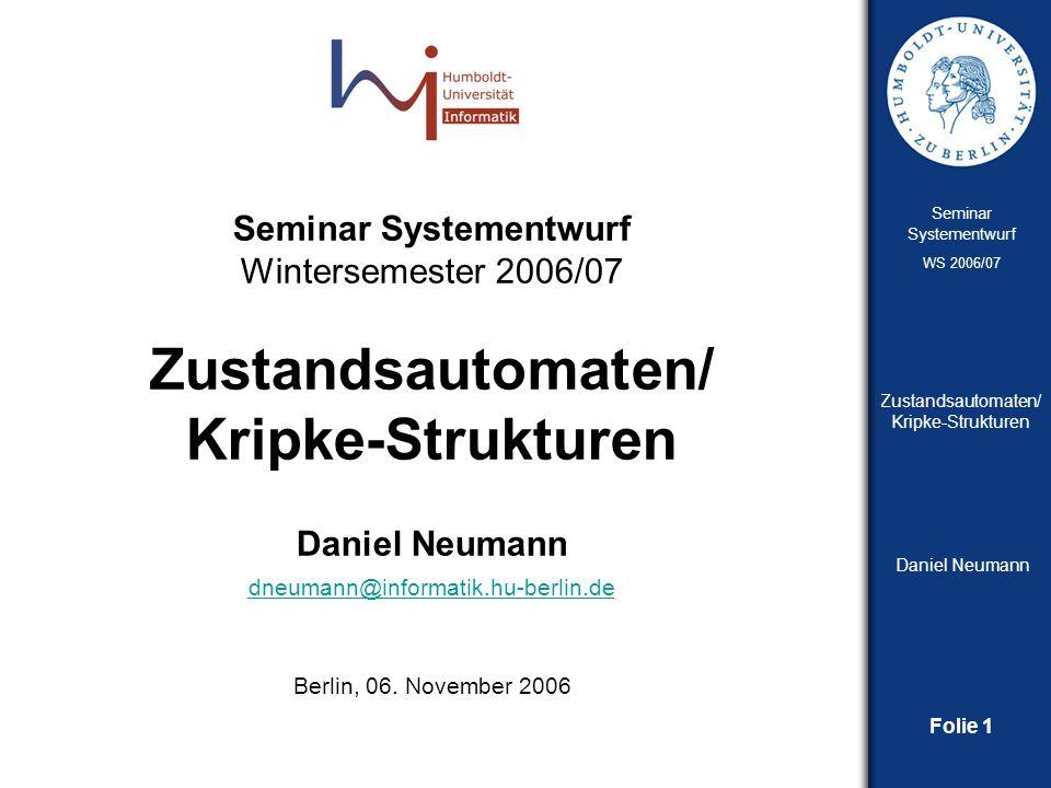 Folie 12 Seminar Systementwurf WS 2006/07 Zustandsautomaten/ Kripke-Strukturen Daniel Neumann Kripke-Strukturen Temporale Logik Modellierung des Systems unter Berücksichtigung der Verhaltensänderung über die Zeit Einsatz bei Spezifikation nebenläufiger Systeme z.B.