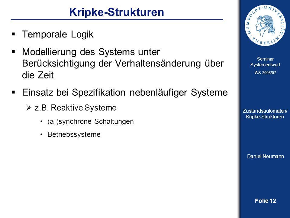 Folie 12 Seminar Systementwurf WS 2006/07 Zustandsautomaten/ Kripke-Strukturen Daniel Neumann Kripke-Strukturen Temporale Logik Modellierung des Syste