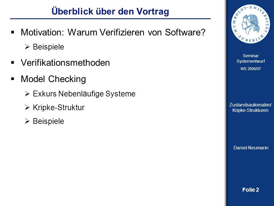 Folie 2 Seminar Systementwurf WS 2006/07 Zustandsautomaten/ Kripke-Strukturen Daniel Neumann Überblick über den Vortrag Motivation: Warum Verifizieren