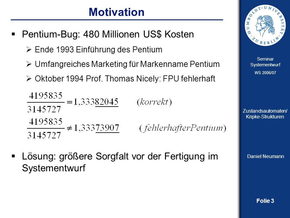 Folie 3 Seminar Systementwurf WS 2006/07 Zustandsautomaten/ Kripke-Strukturen Daniel Neumann Motivation Pentium-Bug: 480 Millionen US$ Kosten Ende 199