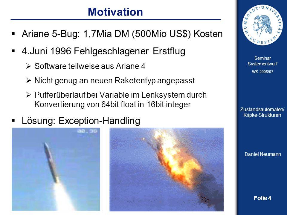 Folie 4 Seminar Systementwurf WS 2006/07 Zustandsautomaten/ Kripke-Strukturen Daniel Neumann Motivation Ariane 5-Bug: 1,7Mia DM (500Mio US$) Kosten 4.