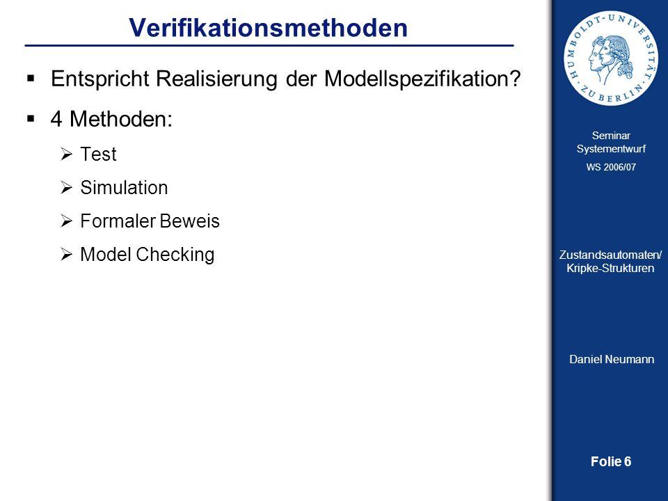 Folie 6 Seminar Systementwurf WS 2006/07 Zustandsautomaten/ Kripke-Strukturen Daniel Neumann Verifikationsmethoden Entspricht Realisierung der Modells