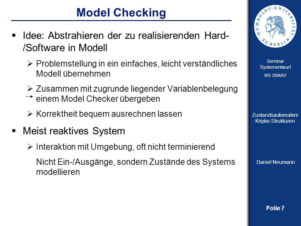 Folie 8 Seminar Systementwurf WS 2006/07 Zustandsautomaten/ Kripke-Strukturen Daniel Neumann Model Checking Vorteile: Automatisierte Überprüfung auch komplexer Systeme (durch Computerprogramme) Durch Simulation bzw.