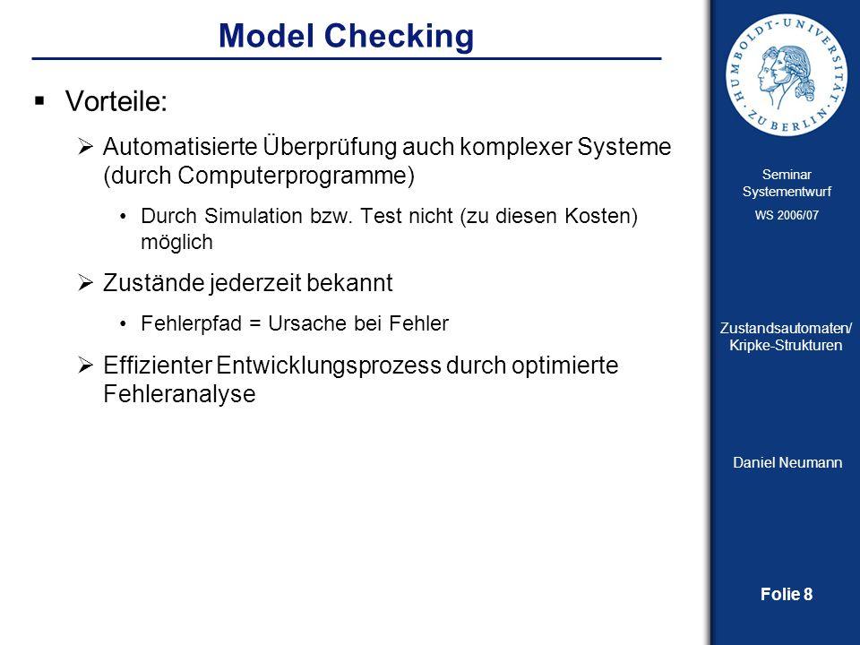 Folie 9 Seminar Systementwurf WS 2006/07 Zustandsautomaten/ Kripke-Strukturen Daniel Neumann Model Checking – Der Prozess Abstraktion zum Ausschluss irrelevanter und unwichtiger Details Beschreibung des Modells Logische Formel Modellierung Spezifikation Verifikation