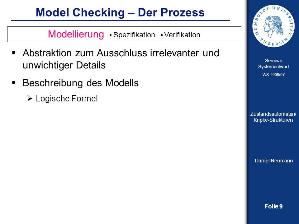 Folie 10 Seminar Systementwurf WS 2006/07 Zustandsautomaten/ Kripke-Strukturen Daniel Neumann Model Checking – Der Prozess (2) Verhalten, welches das System erfüllen muss Binary Decision Diagrams BDD, basierend auf boolescher Logik Kripke-Struktur, basierend auf temporaler Logik Model Checking = nur die Spezifizierung, die auf ein System angewendet wird, wird auf Korrektheit überprüft – nicht das System selbst Vollständigkeit der Spezifikation.