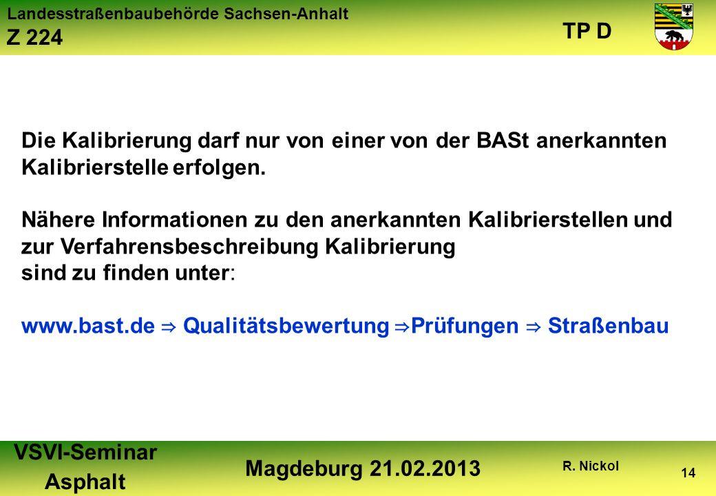 Landesstraßenbaubehörde Sachsen-Anhalt Z 224 TP D VSVI-Seminar Asphalt Magdeburg 21.02.2013 R. Nickol 14 Die Kalibrierung darf nur von einer von der B