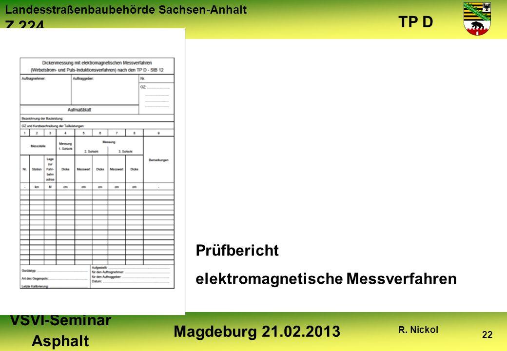 Landesstraßenbaubehörde Sachsen-Anhalt Z 224 TP D VSVI-Seminar Asphalt Magdeburg 21.02.2013 R. Nickol 22 Prüfbericht elektromagnetische Messverfahren