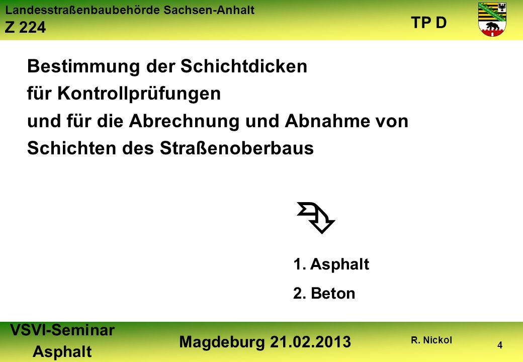 Landesstraßenbaubehörde Sachsen-Anhalt Z 224 TP D VSVI-Seminar Asphalt Magdeburg 21.02.2013 R. Nickol 4 Bestimmung der Schichtdicken für Kontrollprüfu