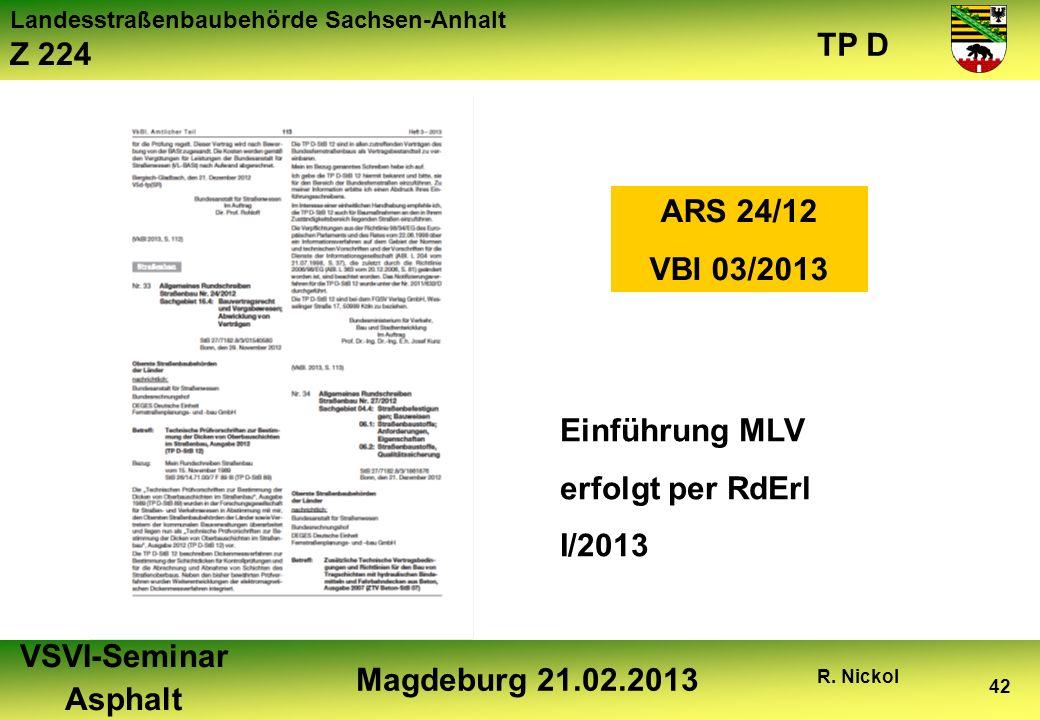 Landesstraßenbaubehörde Sachsen-Anhalt Z 224 TP D VSVI-Seminar Asphalt Magdeburg 21.02.2013 R. Nickol 42 ARS 24/12 VBl 03/2013 Einführung MLV erfolgt