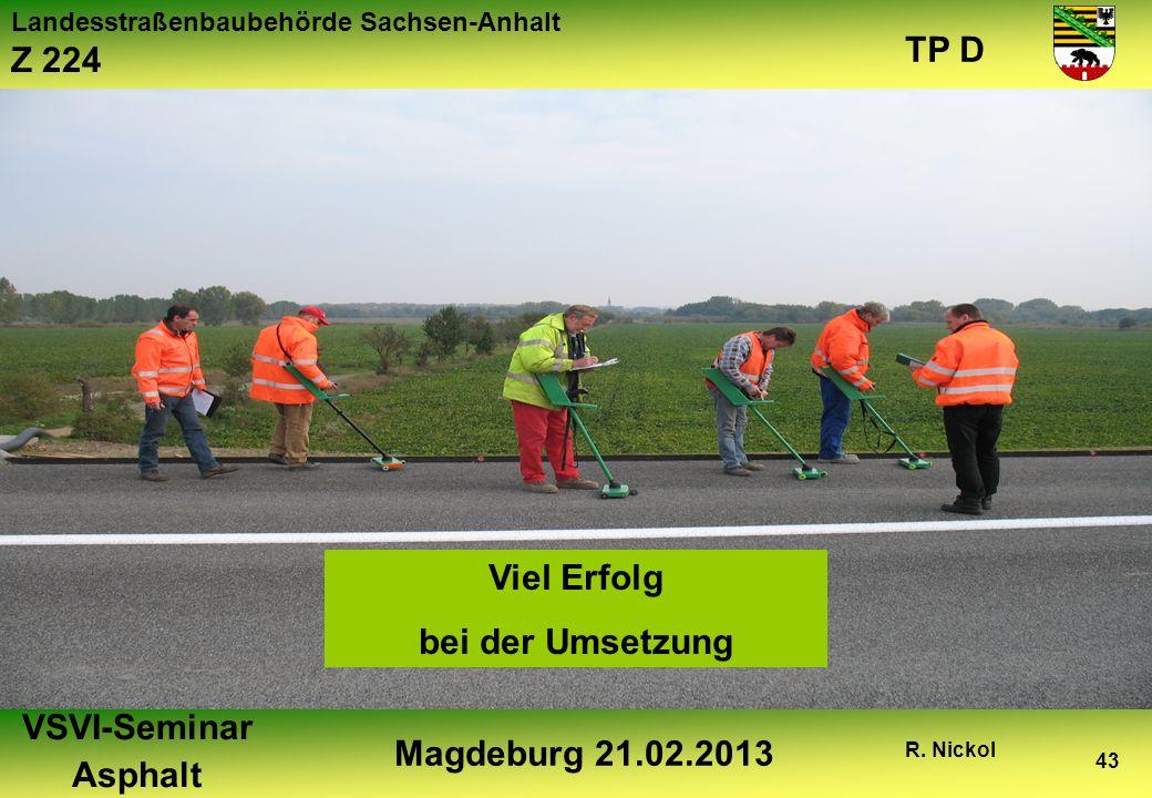 Landesstraßenbaubehörde Sachsen-Anhalt Z 224 TP D VSVI-Seminar Asphalt Magdeburg 21.02.2013 R. Nickol 43 Viel Erfolg bei der Umsetzung