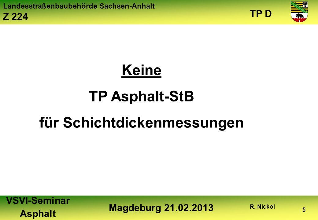 Landesstraßenbaubehörde Sachsen-Anhalt Z 224 TP D VSVI-Seminar Asphalt Magdeburg 21.02.2013 R. Nickol 5 Keine TP Asphalt-StB für Schichtdickenmessunge