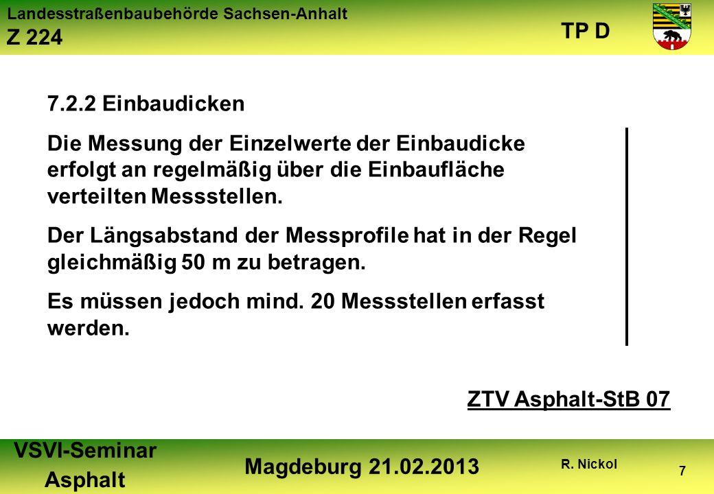 Landesstraßenbaubehörde Sachsen-Anhalt Z 224 TP D VSVI-Seminar Asphalt Magdeburg 21.02.2013 R. Nickol 7 7.2.2 Einbaudicken Die Messung der Einzelwerte