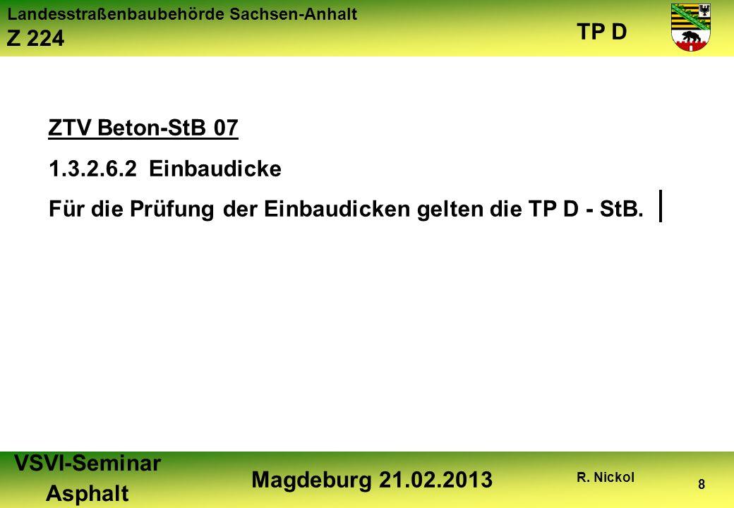 Landesstraßenbaubehörde Sachsen-Anhalt Z 224 TP D VSVI-Seminar Asphalt Magdeburg 21.02.2013 R. Nickol 8 ZTV Beton-StB 07 1.3.2.6.2 Einbaudicke Für die