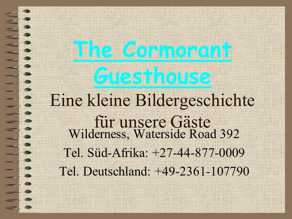 The Cormorant Guesthouse Eine kleine Bildergeschichte für unsere Gäste Wilderness, Waterside Road 392 Tel. Süd-Afrika: +27-44-877-0009 Tel. Deutschlan