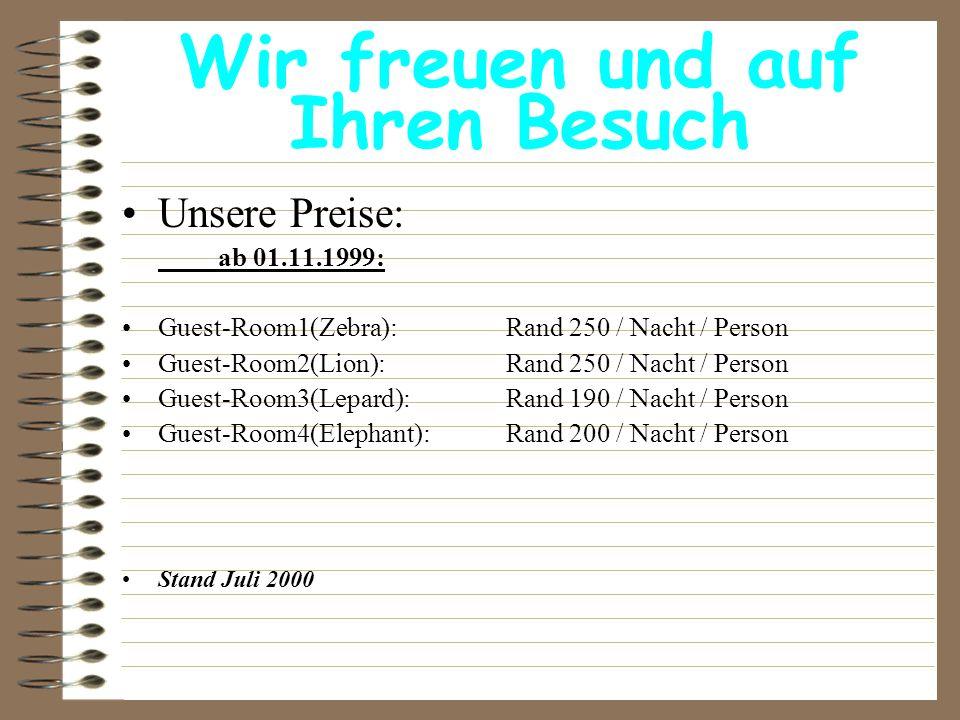 Wir freuen und auf Ihren Besuch Unsere Preise: ab 01.11.1999: Guest-Room1(Zebra): Rand 250 / Nacht / Person Guest-Room2(Lion): Rand 250 / Nacht / Pers