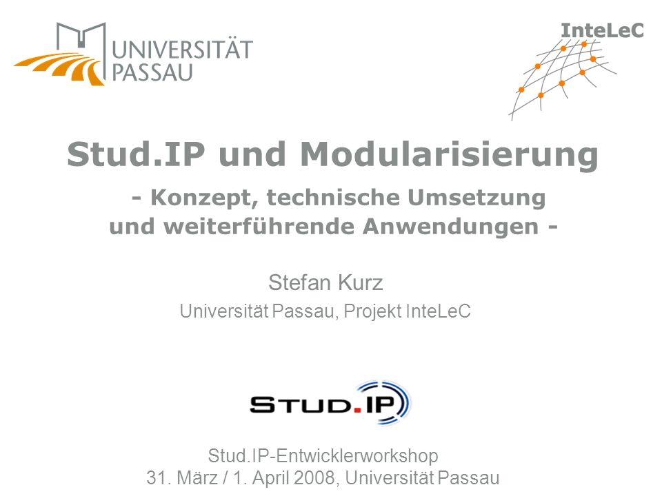 Stud.IP-Entwicklerworkshop 31. März / 1. April 2008, Universität Passau Stefan Kurz Universität Passau, Projekt InteLeC Stud.IP und Modularisierung -