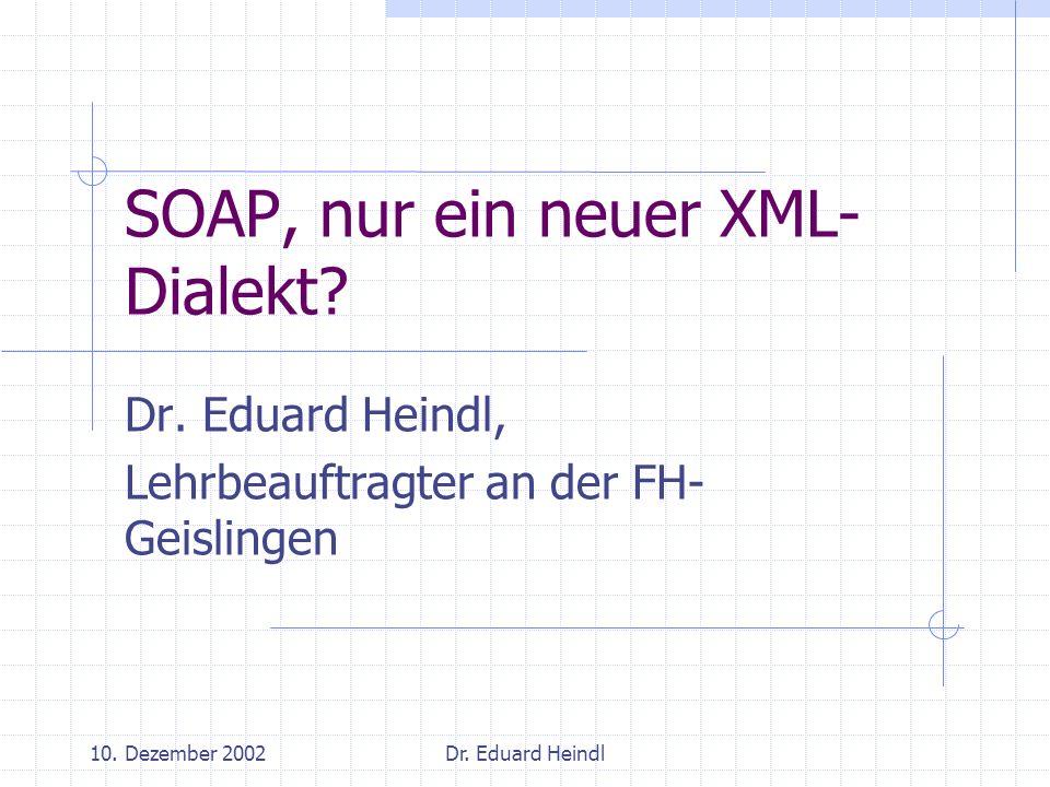 10. Dezember 2002Dr. Eduard Heindl SOAP, nur ein neuer XML- Dialekt? Dr. Eduard Heindl, Lehrbeauftragter an der FH- Geislingen