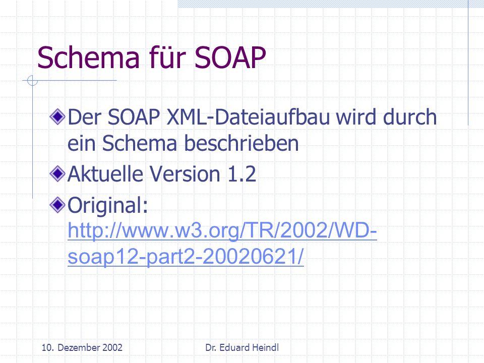10. Dezember 2002Dr. Eduard Heindl Schema für SOAP Der SOAP XML-Dateiaufbau wird durch ein Schema beschrieben Aktuelle Version 1.2 Original: http://ww
