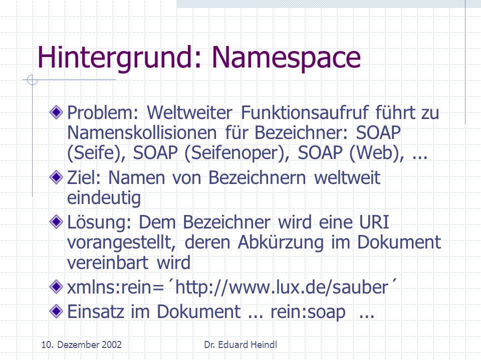 10. Dezember 2002Dr. Eduard Heindl Hintergrund: Namespace Problem: Weltweiter Funktionsaufruf führt zu Namenskollisionen für Bezeichner: SOAP (Seife),