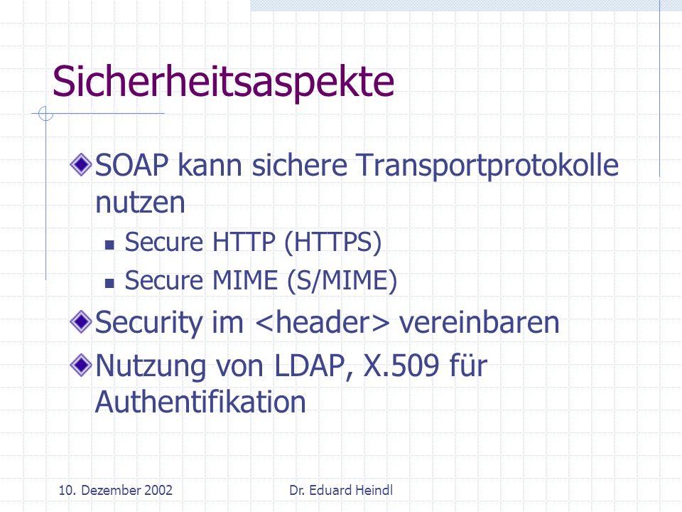 10. Dezember 2002Dr. Eduard Heindl Sicherheitsaspekte SOAP kann sichere Transportprotokolle nutzen Secure HTTP (HTTPS) Secure MIME (S/MIME) Security i