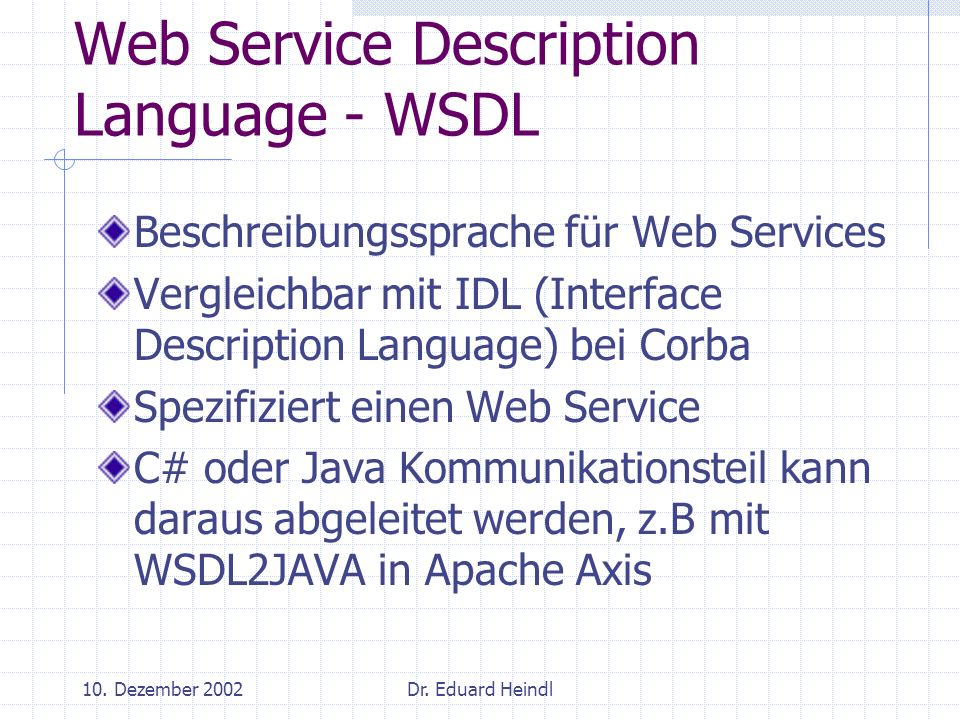 10. Dezember 2002Dr. Eduard Heindl Web Service Description Language - WSDL Beschreibungssprache für Web Services Vergleichbar mit IDL (Interface Descr