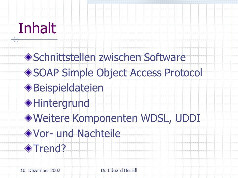 10. Dezember 2002Dr. Eduard Heindl Inhalt Schnittstellen zwischen Software SOAP Simple Object Access Protocol Beispieldateien Hintergrund Weitere Komp