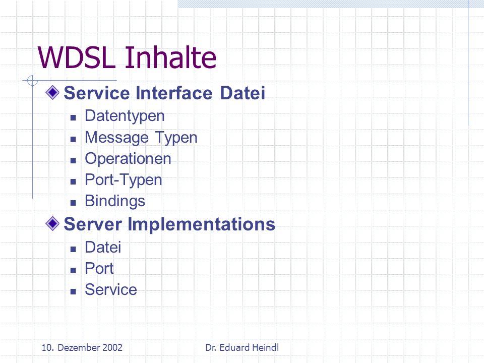 10. Dezember 2002Dr. Eduard Heindl WDSL Inhalte Service Interface Datei Datentypen Message Typen Operationen Port-Typen Bindings Server Implementation