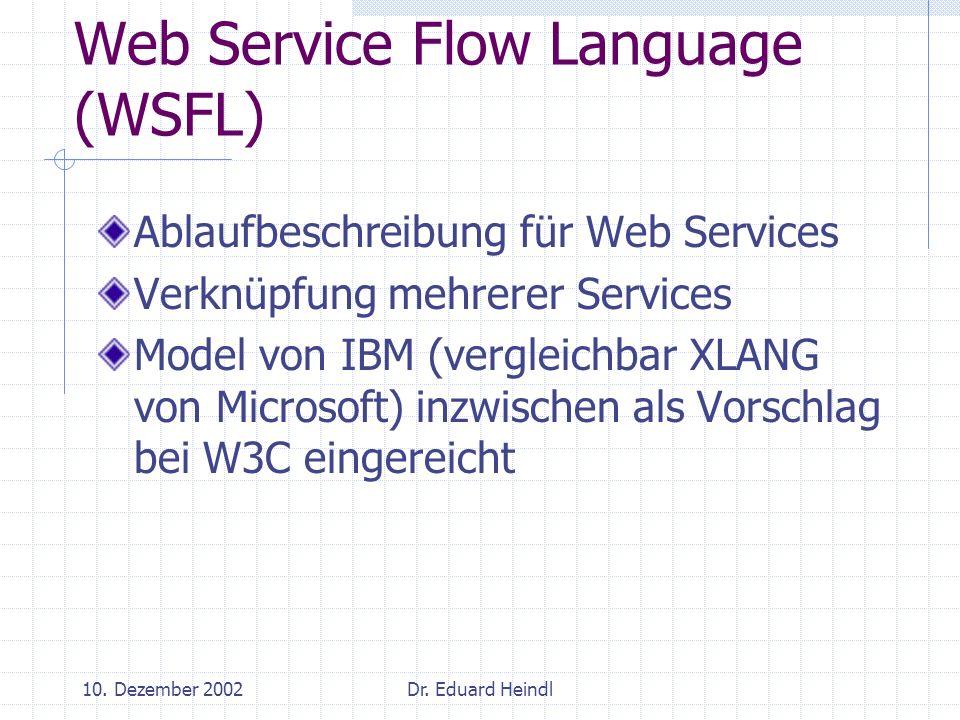 10. Dezember 2002Dr. Eduard Heindl Web Service Flow Language (WSFL) Ablaufbeschreibung für Web Services Verknüpfung mehrerer Services Model von IBM (v