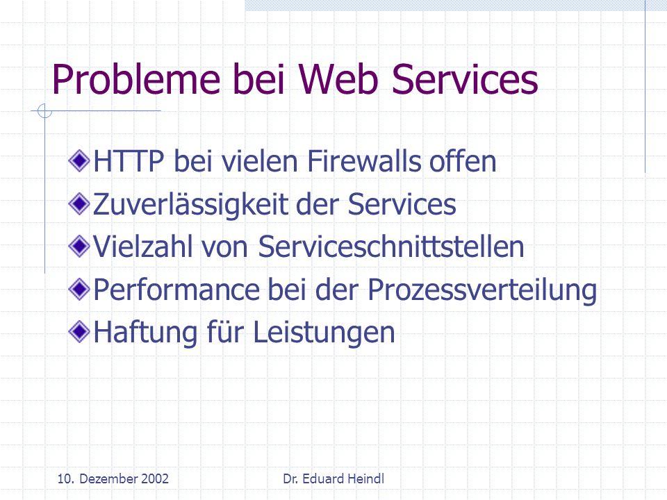 10. Dezember 2002Dr. Eduard Heindl Probleme bei Web Services HTTP bei vielen Firewalls offen Zuverlässigkeit der Services Vielzahl von Serviceschnitts