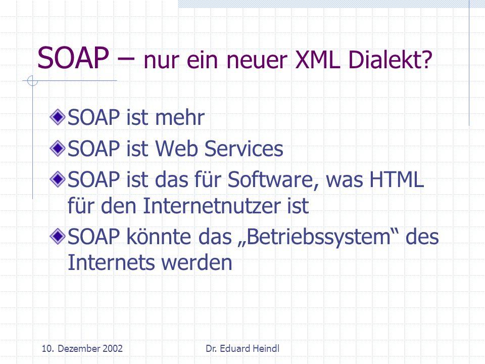 10. Dezember 2002Dr. Eduard Heindl SOAP – nur ein neuer XML Dialekt? SOAP ist mehr SOAP ist Web Services SOAP ist das für Software, was HTML für den I