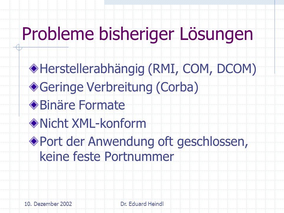 10. Dezember 2002Dr. Eduard Heindl Probleme bisheriger Lösungen Herstellerabhängig (RMI, COM, DCOM) Geringe Verbreitung (Corba) Binäre Formate Nicht X
