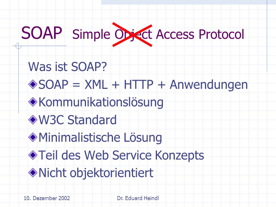 10. Dezember 2002Dr. Eduard Heindl SOAP Simple Object Access Protocol Was ist SOAP? SOAP = XML + HTTP + Anwendungen Kommunikationslösung W3C Standard