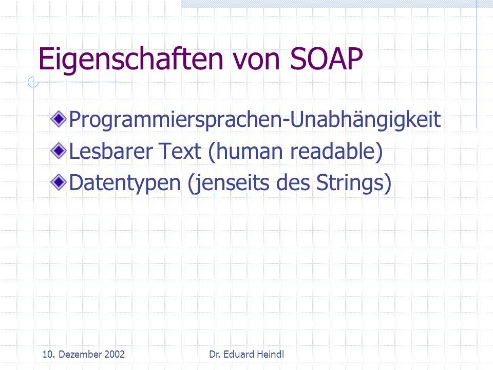 10. Dezember 2002Dr. Eduard Heindl Eigenschaften von SOAP Programmiersprachen-Unabhängigkeit Lesbarer Text (human readable) Datentypen (jenseits des S