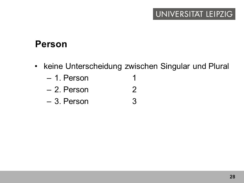 28 Person keine Unterscheidung zwischen Singular und Plural –1. Person1 –2. Person2 –3. Person3