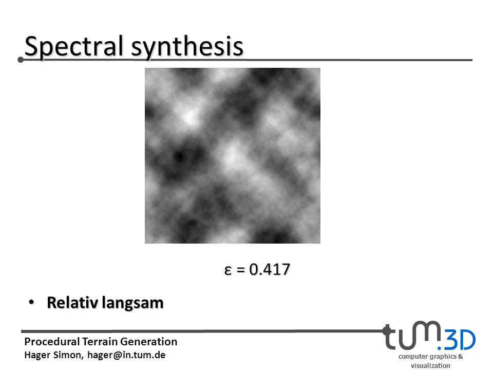 computer graphics & visualization Procedural Terrain Generation Hager Simon, hager@in.tum.de Spectral synthesis ε = 0.417 Relativ langsam Relativ langsam