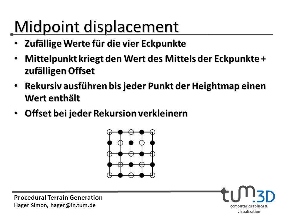 computer graphics & visualization Procedural Terrain Generation Hager Simon, hager@in.tum.de Midpoint displacement Zufällige Werte für die vier Eckpunkte Zufällige Werte für die vier Eckpunkte Mittelpunkt kriegt den Wert des Mittels der Eckpunkte + zufälligen Offset Mittelpunkt kriegt den Wert des Mittels der Eckpunkte + zufälligen Offset Rekursiv ausführen bis jeder Punkt der Heightmap einen Wert enthält Rekursiv ausführen bis jeder Punkt der Heightmap einen Wert enthält Offset bei jeder Rekursion verkleinern Offset bei jeder Rekursion verkleinern