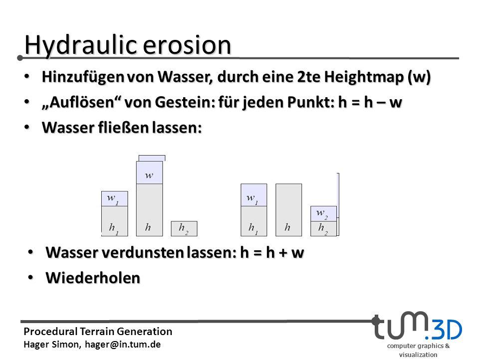 computer graphics & visualization Procedural Terrain Generation Hager Simon, hager@in.tum.de Hydraulic erosion Hinzufügen von Wasser, durch eine 2te Heightmap (w) Hinzufügen von Wasser, durch eine 2te Heightmap (w) Auflösen von Gestein: für jeden Punkt: h = h – w Auflösen von Gestein: für jeden Punkt: h = h – w Wasser fließen lassen: Wasser fließen lassen: Wasser verdunsten lassen: h = h + w Wasser verdunsten lassen: h = h + w Wiederholen Wiederholen