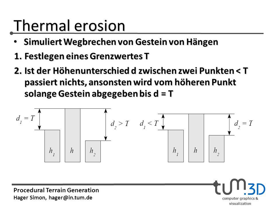 computer graphics & visualization Procedural Terrain Generation Hager Simon, hager@in.tum.de Thermal erosion 1.Festlegen eines Grenzwertes T 2.Ist der
