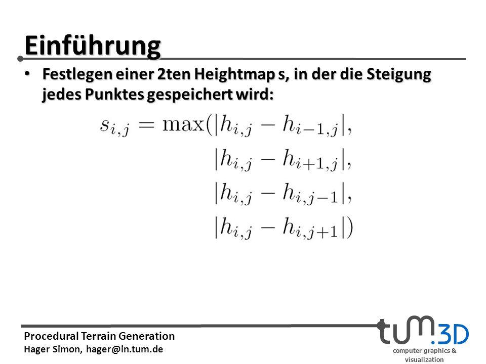 computer graphics & visualization Procedural Terrain Generation Hager Simon, hager@in.tum.de Einführung Festlegen einer 2ten Heightmap s, in der die Steigung jedes Punktes gespeichert wird: Festlegen einer 2ten Heightmap s, in der die Steigung jedes Punktes gespeichert wird: