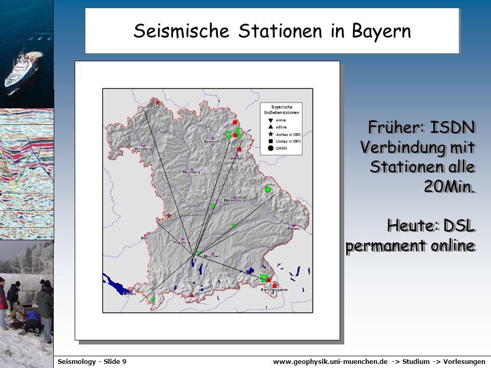 www.geophysik.uni-muenchen.de -> Studium -> VorlesungenSeismology - Slide 9 Seismische Stationen in Bayern Früher: ISDN Verbindung mit Stationen alle 20Min.