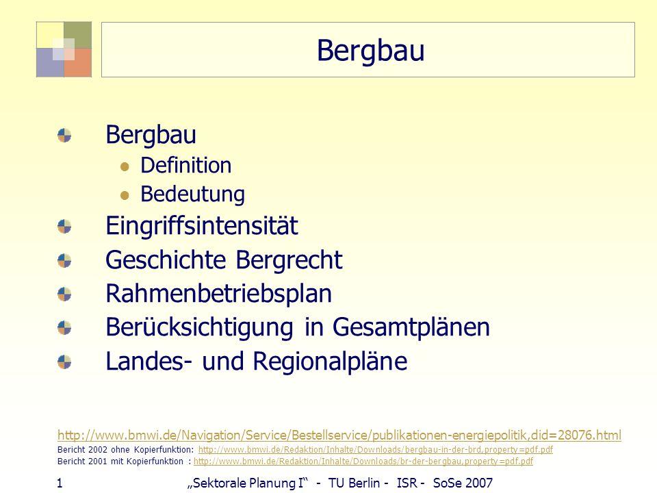 1Sektorale Planung I - TU Berlin - ISR - SoSe 2007 Bergbau Definition Bedeutung Eingriffsintensität Geschichte Bergrecht Rahmenbetriebsplan Berücksichtigung in Gesamtplänen Landes- und Regionalpläne http://www.bmwi.de/Navigation/Service/Bestellservice/publikationen-energiepolitik,did=28076.html Bericht 2002 ohne Kopierfunktion: http://www.bmwi.de/Redaktion/Inhalte/Downloads/bergbau-in-der-brd,property=pdf.pdfhttp://www.bmwi.de/Redaktion/Inhalte/Downloads/bergbau-in-der-brd,property=pdf.pdf Bericht 2001 mit Kopierfunktion : http://www.bmwi.de/Redaktion/Inhalte/Downloads/br-der-bergbau,property=pdf.pdfhttp://www.bmwi.de/Redaktion/Inhalte/Downloads/br-der-bergbau,property=pdf.pdf
