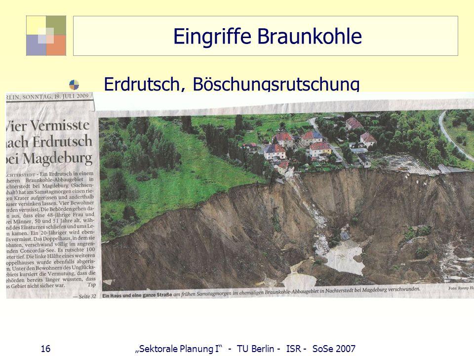 15Sektorale Planung I - TU Berlin - ISR - SoSe 2007 Eingriffe Braunkohle Lausitz seit 1922: 136 Ortschaften verschwunden, 25.000 Menschen umgesiedelt