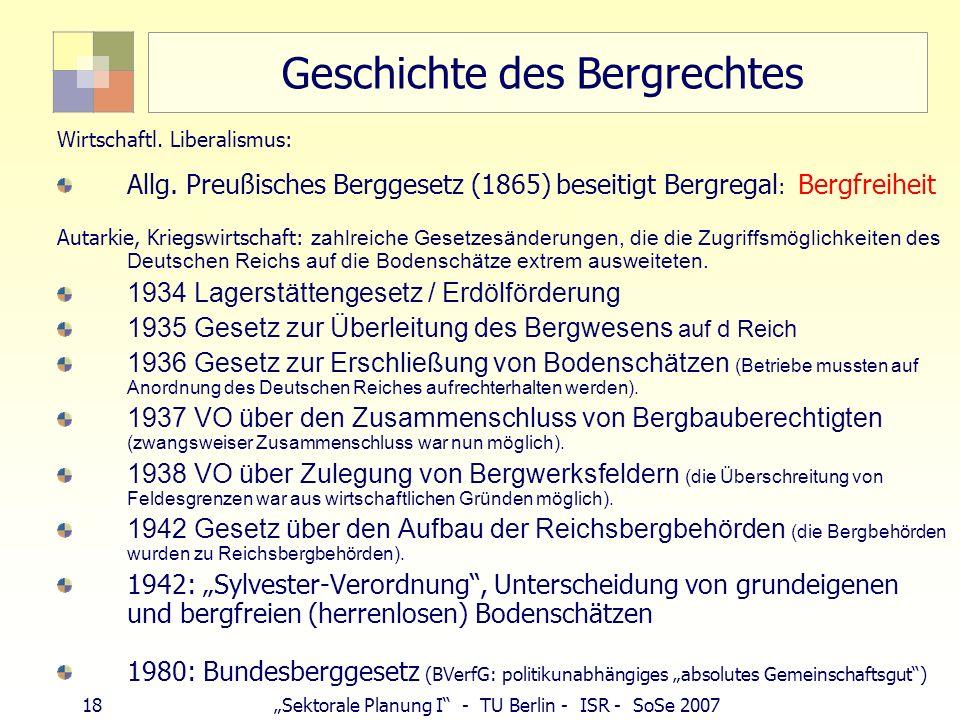 17Sektorale Planung I - TU Berlin - ISR - SoSe 2007 Geschichte des Bergrechtes 1158 Friedrich Barbarossa: Erzbergbau untersteht König: Bergregal (Rega